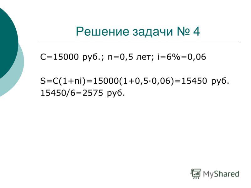 Решение задачи 4 C=15000 руб.; n=0,5 лет; i=6%=0,06 S=C(1+ni)=15000(1+0,5·0,06)=15450 руб. 15450/6=2575 руб.