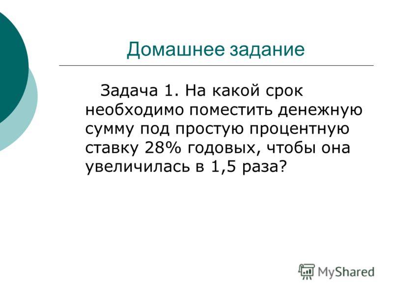 Домашнее задание Задача 1. На какой срок необходимо поместить денежную сумму под простую процентную ставку 28% годовых, чтобы она увеличилась в 1,5 раза?
