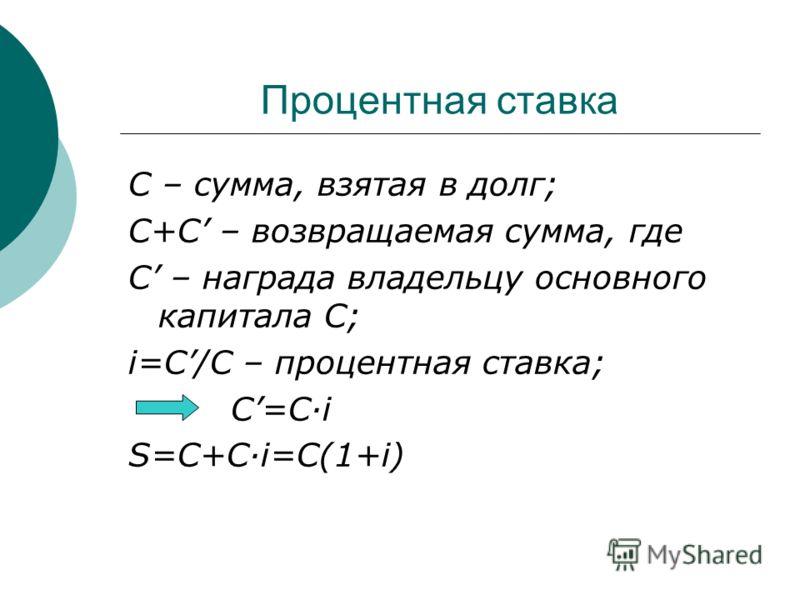 Процентная ставка С – сумма, взятая в долг; С+С – возвращаемая сумма, где С – награда владельцу основного капитала С; i=C/C – процентная ставка; С=C·i S=C+C·i=C(1+i)