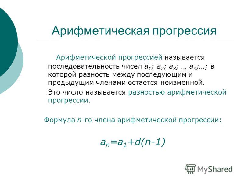 Арифметическая прогрессия Арифметической прогрессией называется последовательность чисел а 1 ; а 2 ; а 3 ; … а n ;…; в которой разность между последующим и предыдущим членами остается неизменной. Это число называется разностью арифметической прогресс