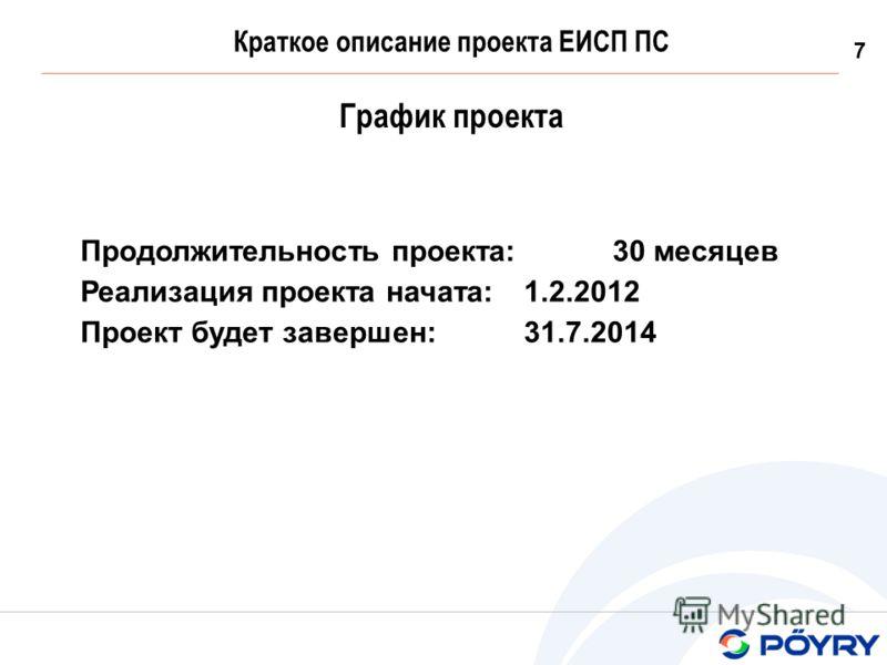 7 Краткое описание проекта ЕИСП ПС График проекта Продолжительность проекта: 30 месяцев Реализация проекта начата: 1.2.2012 Проект будет завершен: 31.7.2014