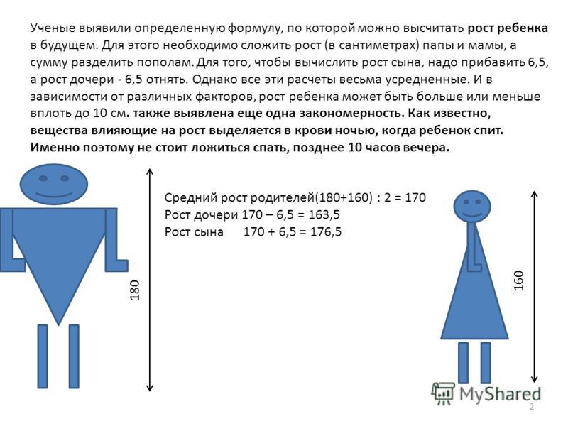 Ученые выявили определенную формулу, по которой можно высчитать рост ребенка в будущем. Для этого необходимо сложить рост (в сантиметрах) папы и мамы, а сумму разделить пополам. Для того, чтобы вычислить рост сына, надо прибавить 6,5, а рост дочери -