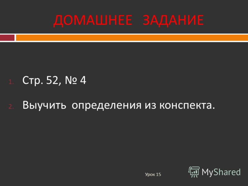 ДОМАШНЕЕ ЗАДАНИЕ Урок 15 1. Стр. 52, 4 2. Выучить определения из конспекта.