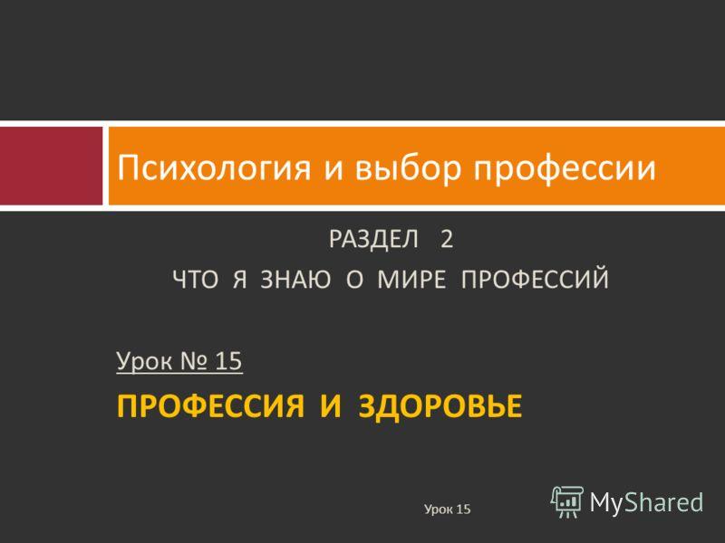 РАЗДЕЛ 2 ЧТО Я ЗНАЮ О МИРЕ ПРОФЕССИЙ Урок 15 ПРОФЕССИЯ И ЗДОРОВЬЕ Психология и выбор профессии Урок 15