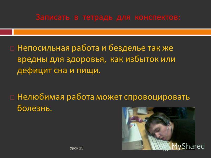 Записать в тетрадь для конспектов : Урок 15 Непосильная работа и безделье так же вредны для здоровья, как избыток или дефицит сна и пищи. Нелюбимая работа может спровоцировать болезнь.