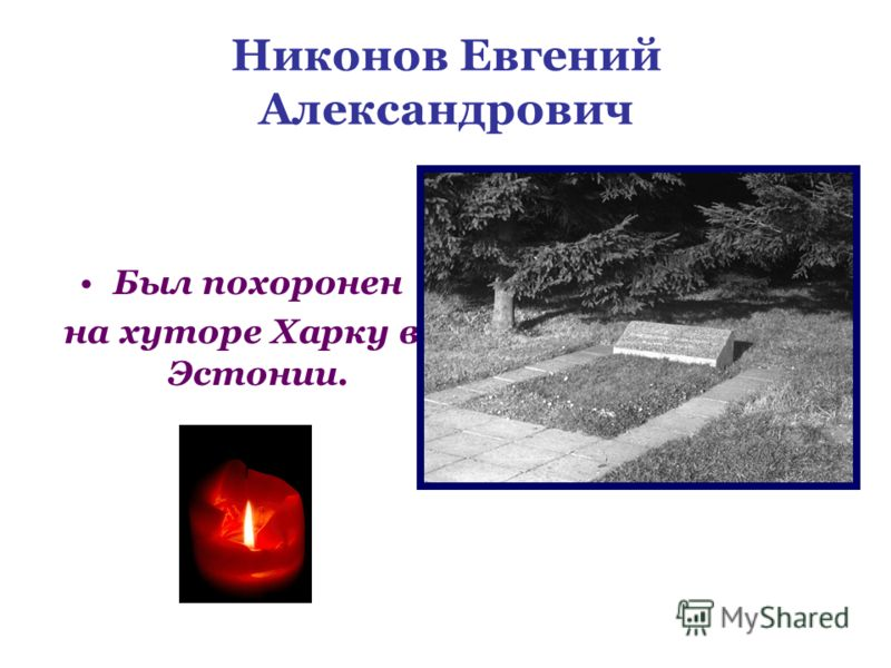 Никонов Евгений Александрович Был похоронен на хуторе Харку в Эстонии.