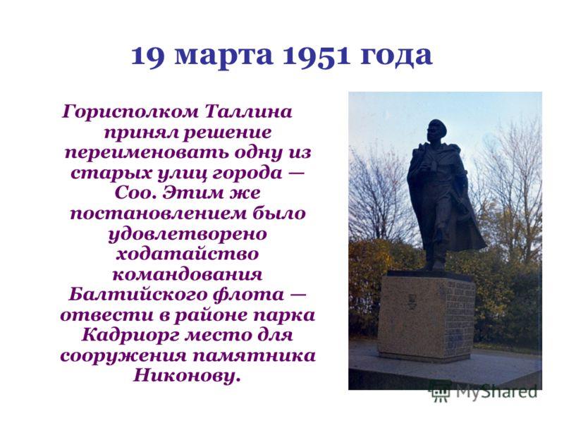 19 марта 1951 года Горисполком Таллина принял решение переименовать одну из старых улиц города Соо. Этим же постановлением было удовлетворено ходатайство командования Балтийского флота отвести в районе парка Кадриорг место для сооружения памятника Ни