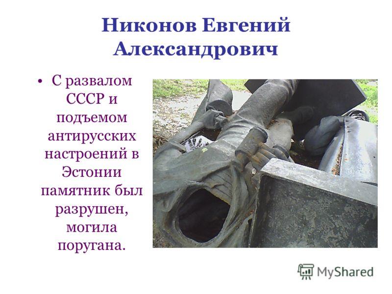 Никонов Евгений Александрович С развалом СССР и подъемом антирусских настроений в Эстонии памятник был разрушен, могила поругана.