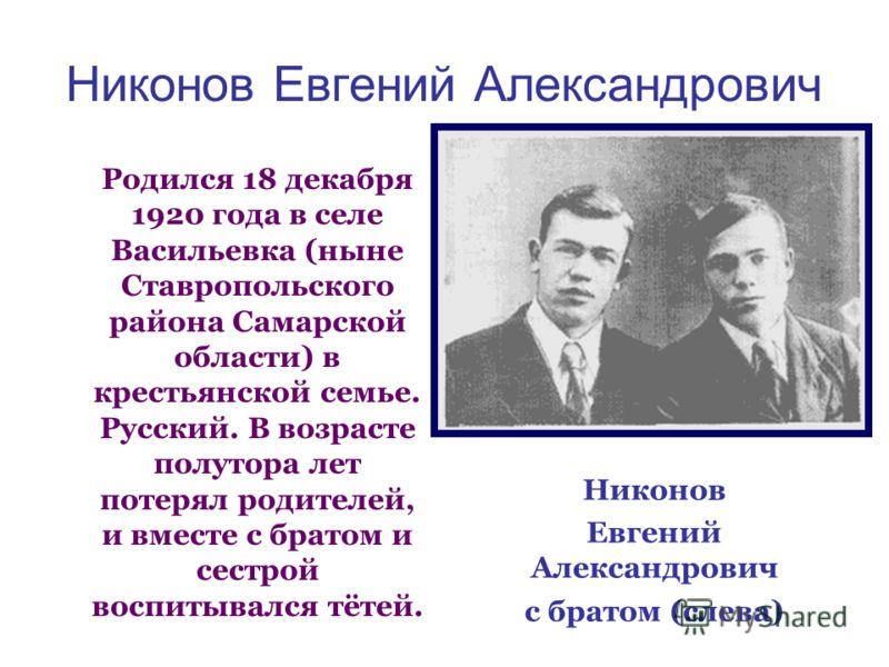 Никонов Евгений Александрович Родился 18 декабря 1920 года в селе Васильевка (ныне Ставропольского района Самарской области) в крестьянской семье. Русский. В возрасте полутора лет потерял родителей, и вместе с братом и сестрой воспитывался тётей. Ник