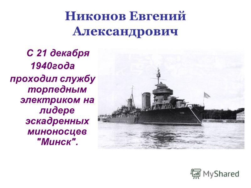 Никонов Евгений Александрович С 21 декабря 1940года проходил службу торпедным электриком на лидере эскадренных миноносцев Минск.