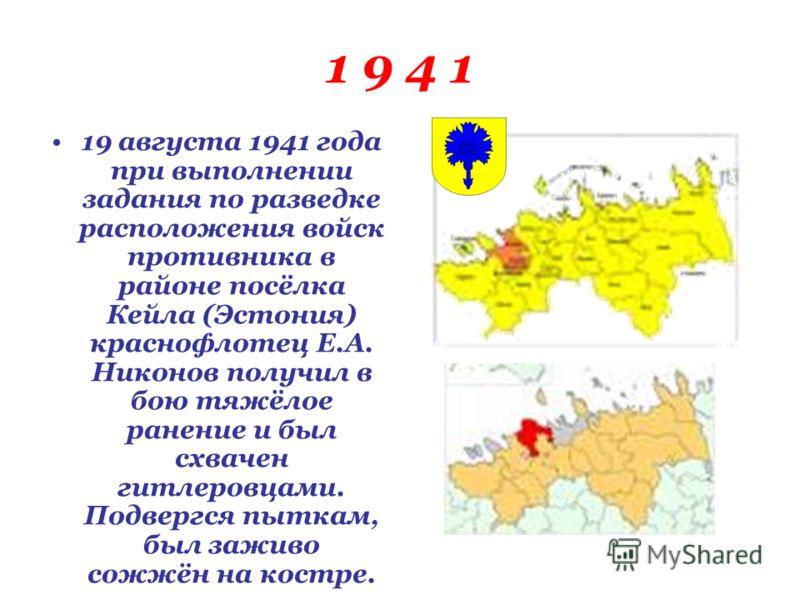 1 9 4 1 19 августа 1941 года при выполнении задания по разведке расположения войск противника в районе посёлка Кейла (Эстония) краснофлотец Е.А. Никонов получил в бою тяжёлое ранение и был схвачен гитлеровцами. Подвергся пыткам, был заживо сожжён на
