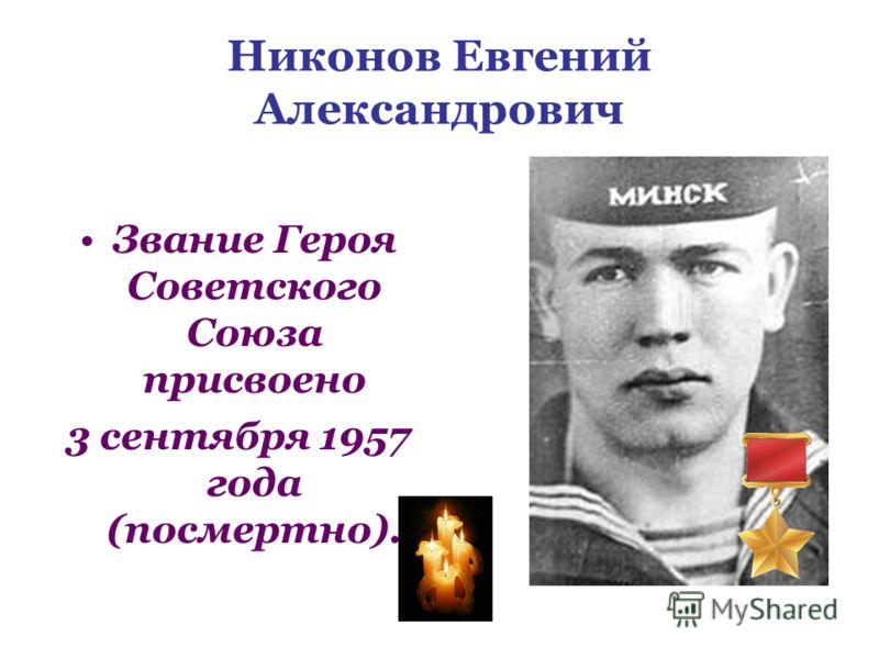 Никонов Евгений Александрович Звание Героя Советского Союза присвоено 3 сентября 1957 года (посмертно).