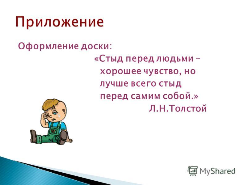 Оформление доски: «Стыд перед людьми – хорошее чувство, но лучше всего стыд перед самим собой.» Л.Н.Толстой