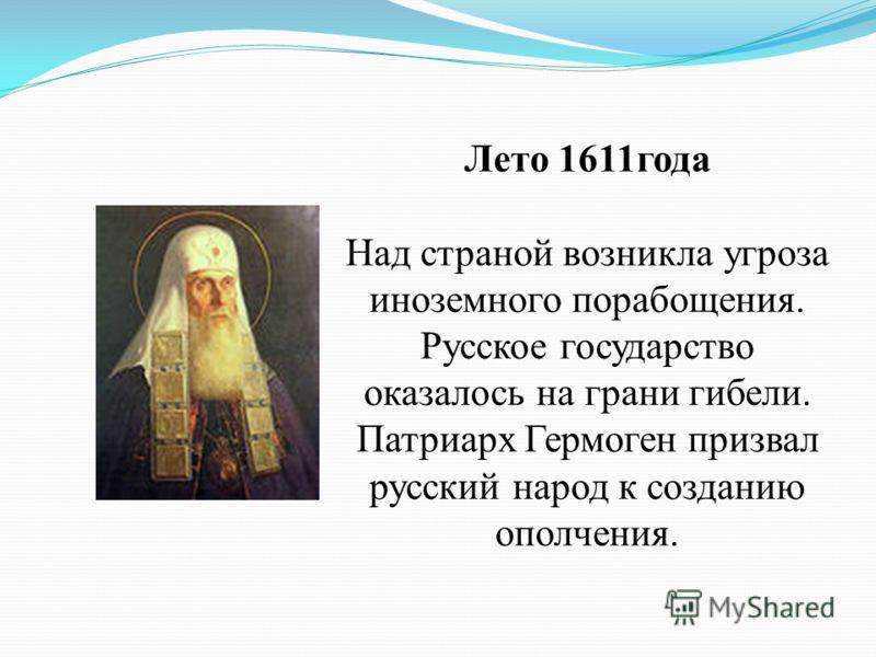 Лето 1611года Над страной возникла угроза иноземного порабощения. Русское государство оказалось на грани гибели. Патриарх Гермоген призвал русский народ к созданию ополчения.