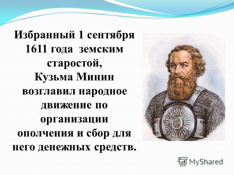 Избранный 1 сентября 1611 года земским старостой, Кузьма Минин возглавил народное движение по организации ополчения и сбор для него денежных средств.