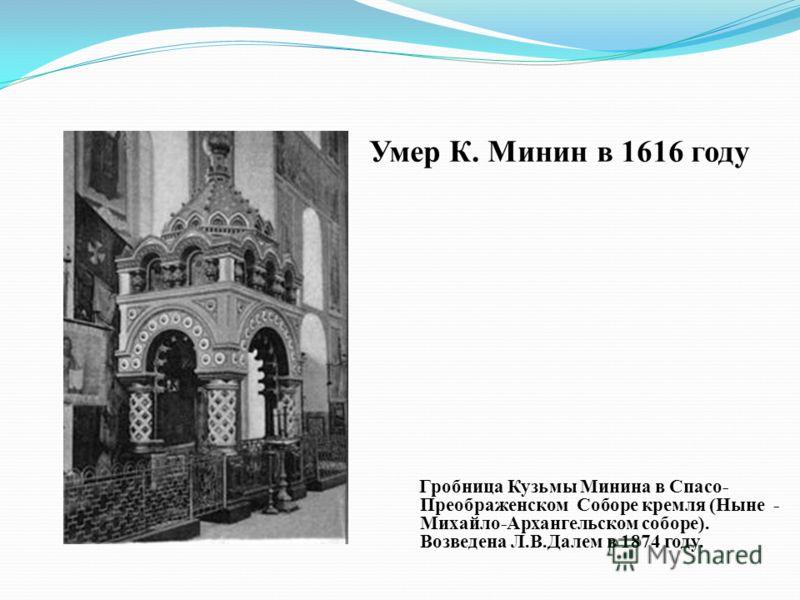 Умер К. Минин в 1616 году Гробница Кузьмы Минина в Спасо- Преображенском Соборе кремля (Ныне - Михайло-Архангельском соборе). Возведена Л.В.Далем в 1874 году.