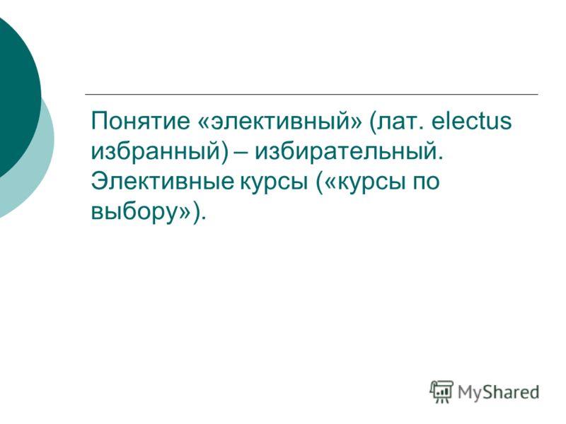 Понятие «элективный» (лат. electus избранный) – избирательный. Элективные курсы («курсы по выбору»).