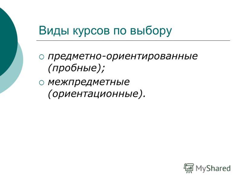 Виды курсов по выбору предметно-ориентированные (пробные); межпредметные (ориентационные).