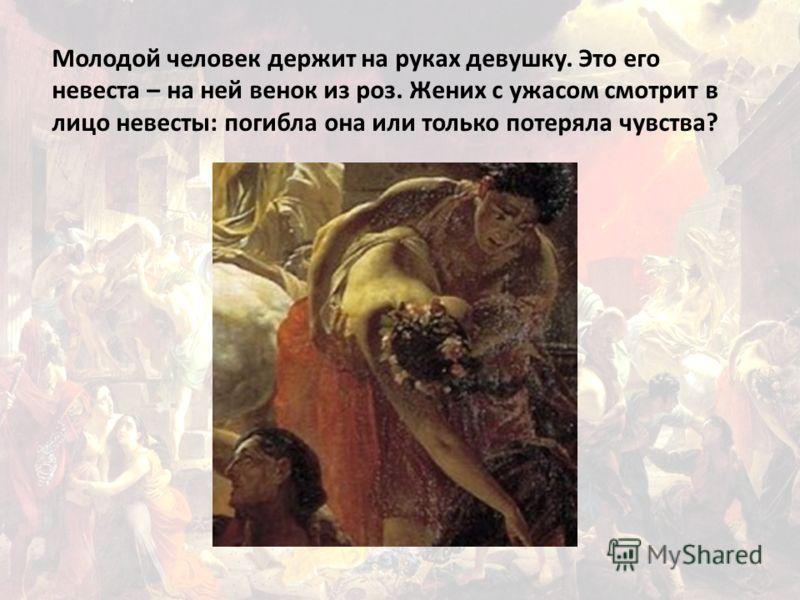 Молодой человек держит на руках девушку. Это его невеста – на ней венок из роз. Жених с ужасом смотрит в лицо невесты: погибла она или только потеряла чувства?