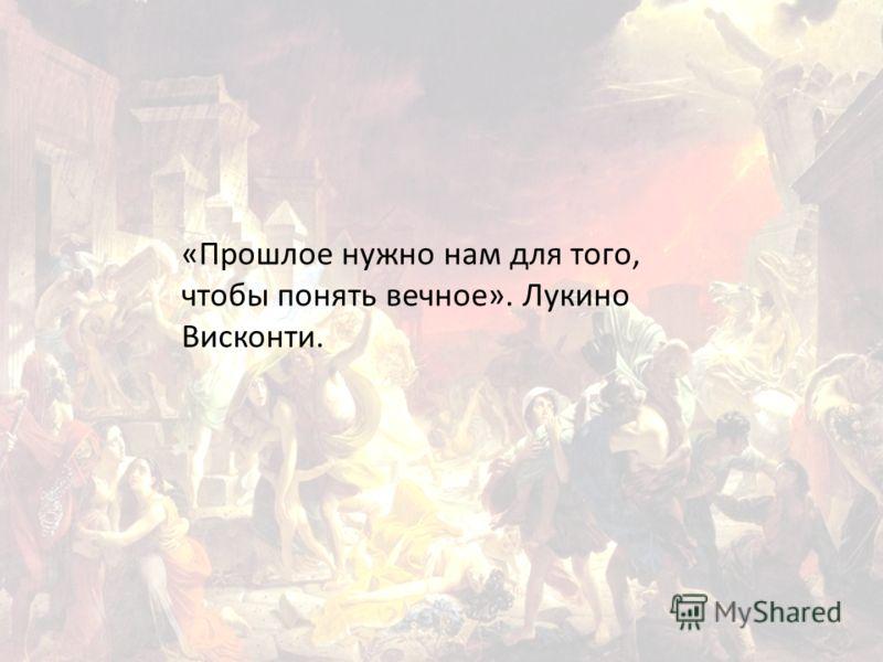 «Прошлое нужно нам для того, чтобы понять вечное». Лукино Висконти.