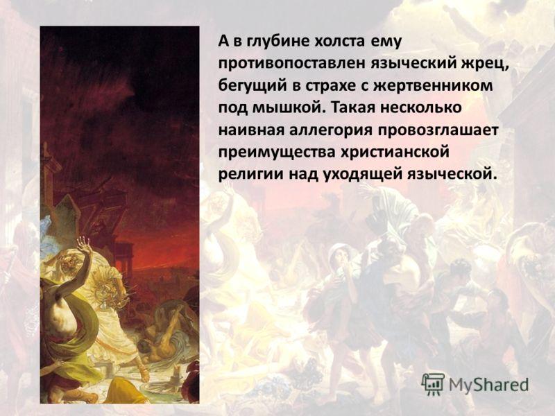 А в глубине холста ему противопоставлен языческий жрец, бегущий в страхе с жертвенником под мышкой. Такая несколько наивная аллегория провозглашает преимущества христианской религии над уходящей языческой.