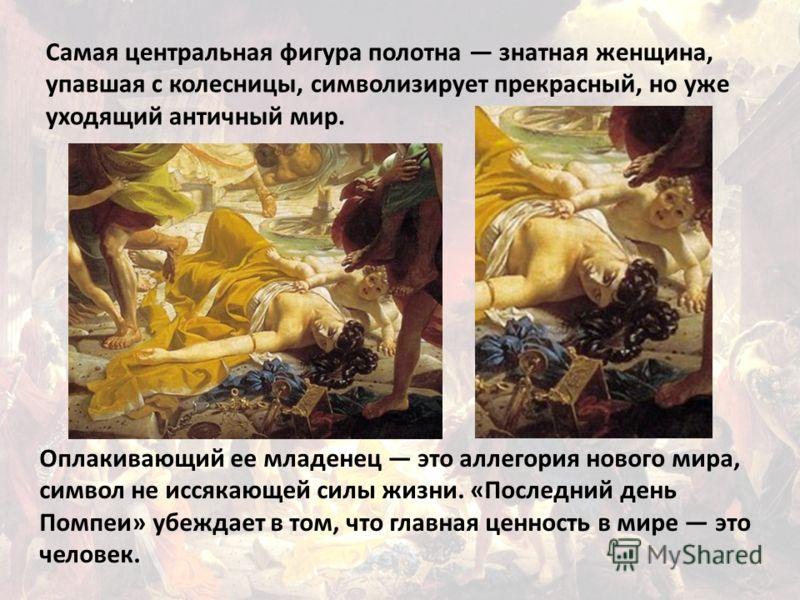 Самая центральная фигура полотна знатная женщина, упавшая с колесницы, символизирует прекрасный, но уже уходящий античный мир. Оплакивающий ее младенец это аллегория нового мира, символ не иссякающей силы жизни. «Последний день Помпеи» убеждает в том