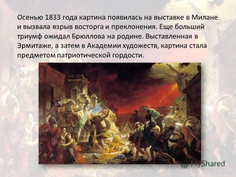 Осенью 1833 года картина появилась на выставке в Милане и вызвала взрыв восторга и преклонения. Еще больший триумф ожидал Брюллова на родине. Выставленная в Эрмитаже, а затем в Академии художеств, картина стала предметом патриотической гордости.