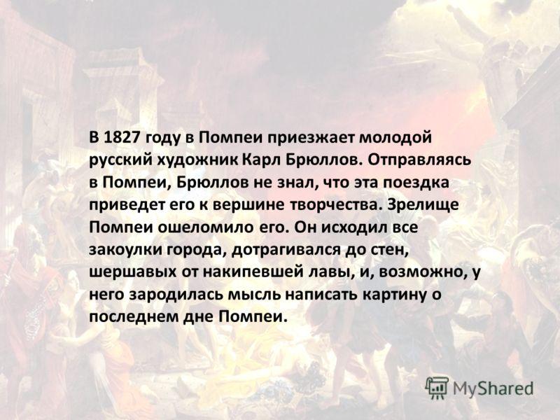 В 1827 году в Помпеи приезжает молодой русский художник Карл Брюллов. Отправляясь в Помпеи, Брюллов не знал, что эта поездка приведет его к вершине творчества. Зрелище Помпеи ошеломило его. Он исходил все закоулки города, дотрагивался до стен, шершав