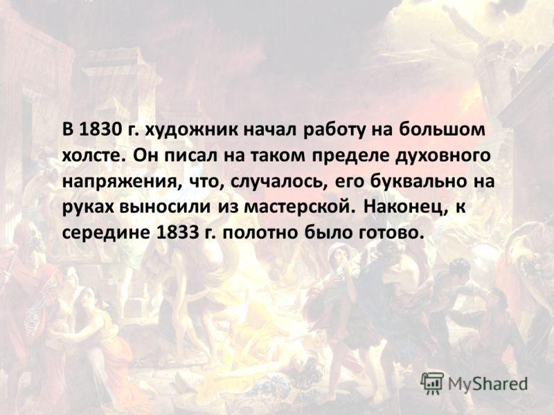 В 1830 г. художник начал работу на большом холсте. Он писал на таком пределе духовного напряжения, что, случалось, его буквально на руках выносили из мастерской. Наконец, к середине 1833 г. полотно было готово.