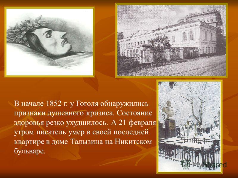 В начале 1852 г. у Гоголя обнаружились признаки душевного кризиса. Состояние здоровья резко ухудшилось. А 21 февраля утром писатель умер в своей последней квартире в доме Талызина на Никитском бульваре.