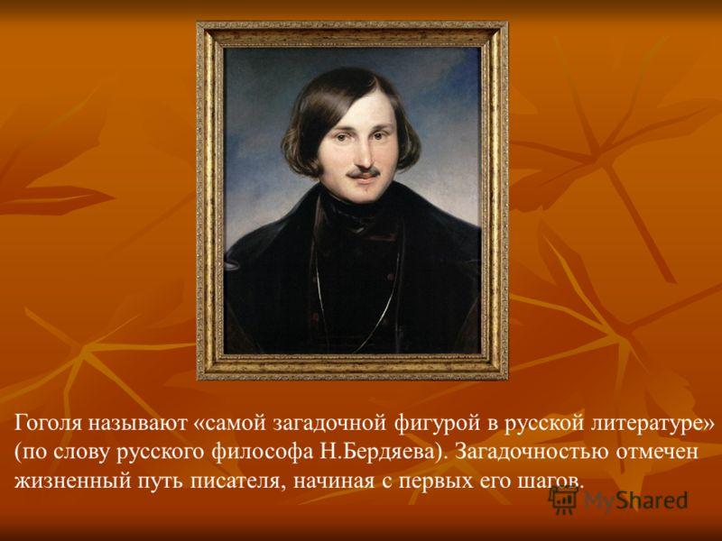 Гоголя называют «самой загадочной фигурой в русской литературе» (по слову русского философа Н.Бердяева). Загадочностью отмечен жизненный путь писателя, начиная с первых его шагов.