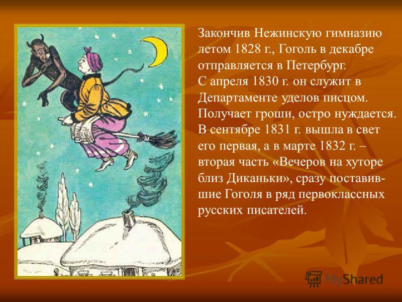 Закончив Нежинскую гимназию летом 1828 г., Гоголь в декабре отправляется в Петербург. С апреля 1830 г. он служит в Департаменте уделов писцом. Получает гроши, остро нуждается. В сентябре 1831 г. вышла в свет его первая, а в марте 1832 г. – вторая час