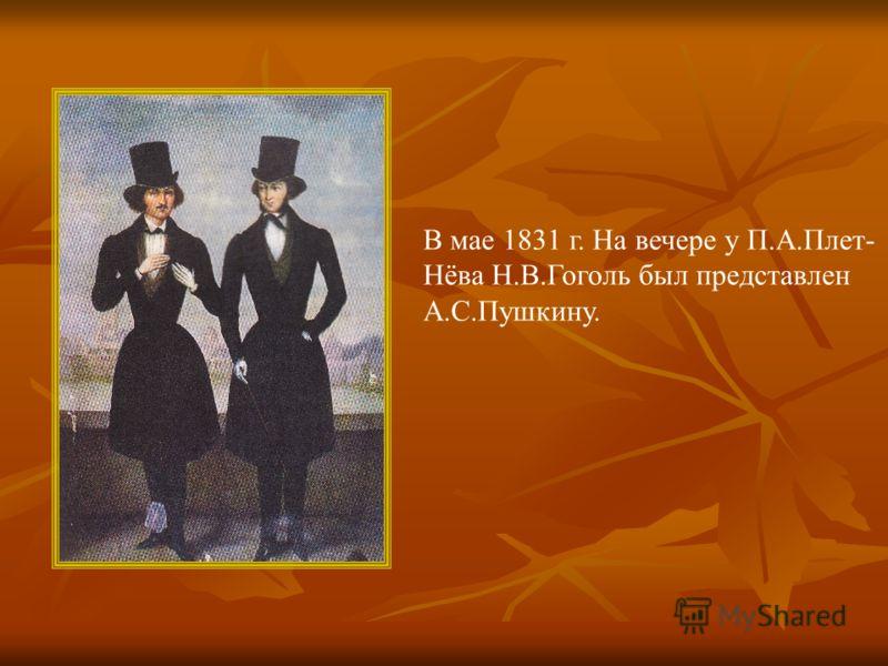 В мае 1831 г. На вечере у П.А.Плет- Нёва Н.В.Гоголь был представлен А.С.Пушкину.