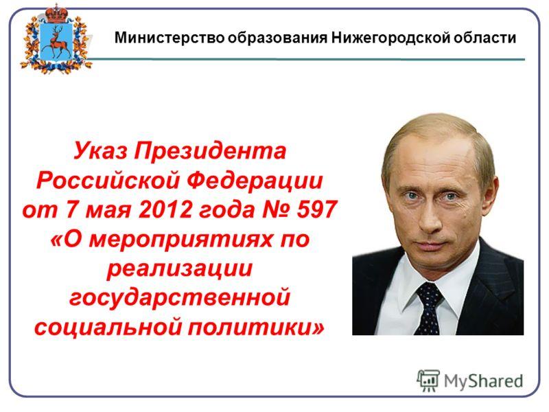Министерство образования Нижегородской области Указ Президента Российской Федерации от 7 мая 2012 года 597 «О мероприятиях по реализации государственной социальной политики»