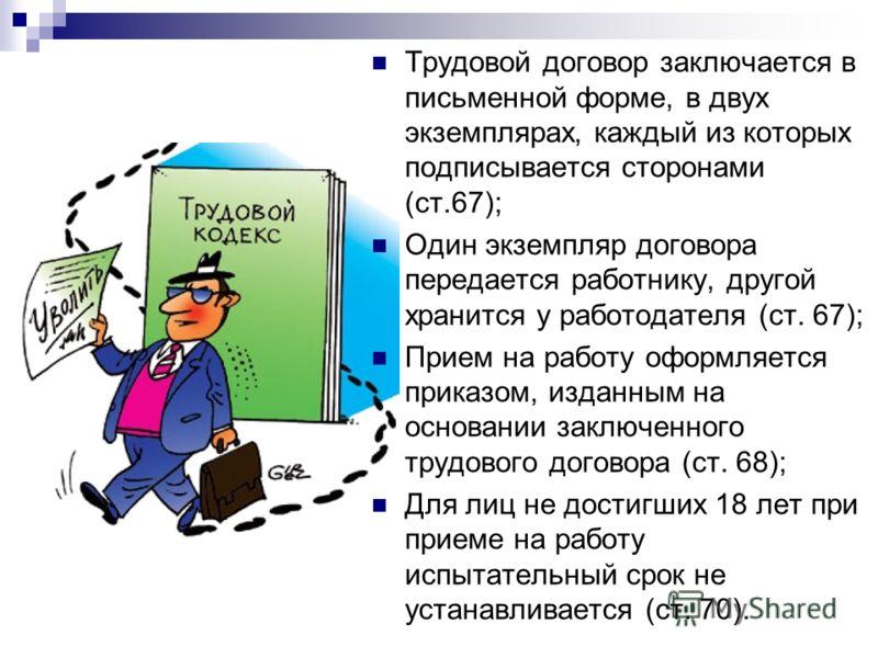 Трудовой договор заключается в письменной форме, в двух экземплярах, каждый из которых подписывается сторонами (ст.67); Один экземпляр договора передается работнику, другой хранится у работодателя (ст. 67); Прием на работу оформляется приказом, издан