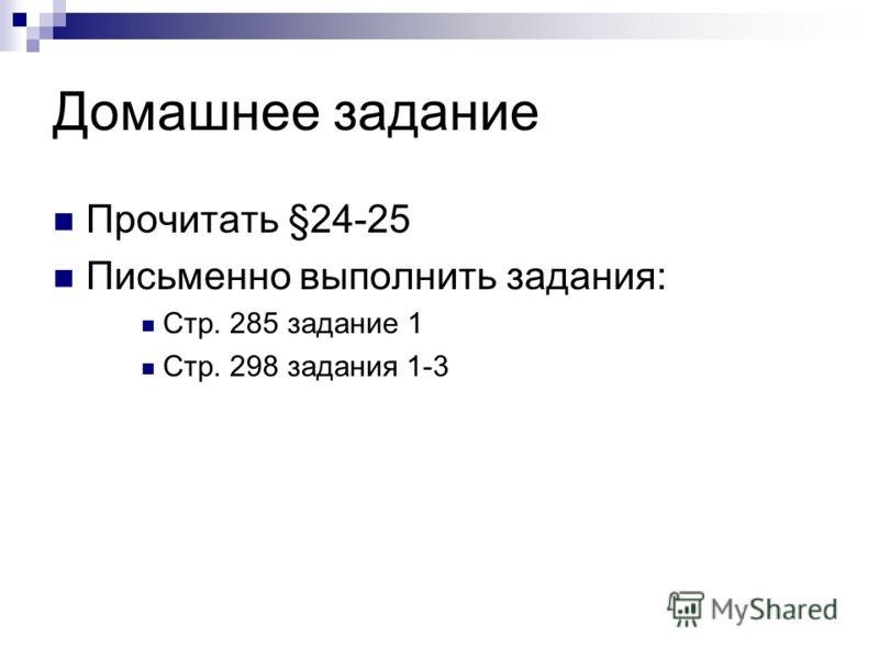 Домашнее задание Прочитать §24-25 Письменно выполнить задания: Стр. 285 задание 1 Стр. 298 задания 1-3