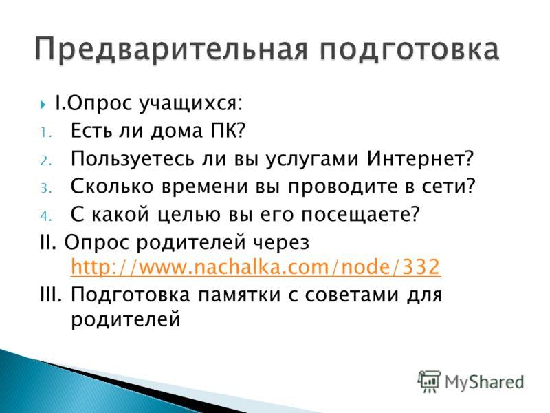 I.Опрос учащихся: 1. Есть ли дома ПК? 2. Пользуетесь ли вы услугами Интернет? 3. Сколько времени вы проводите в сети? 4. С какой целью вы его посещаете? II. Опрос родителей через http://www.nachalka.com/node/332 http://www.nachalka.com/node/332 III.