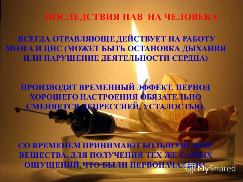 ПОСЛЕДСТВИЯ ПАВ НА ЧЕЛОВЕКА ВСЕГДА ОТРАВЛЯЮЩЕ ДЕЙСТВУЕТ НА РАБОТУ МОЗГА И ЦНС (МОЖЕТ БЫТЬ ОСТАНОВКА ДЫХАНИЯ ИЛИ НАРУШЕНИЕ ДЕЯТЕЛЬНОСТИ СЕРДЦА) ПРОИЗВОДЯТ ВРЕМЕННЫЙ ЭФФЕКТ. ПЕРИОД ХОРОШЕГО НАСТРОЕНИЯ ОБЯЗАТЕЛЬНО СМЕНЯЕТСЯ ДЕПРЕССИЕЙ, УСТАЛОСТЬЮ. СО ВР