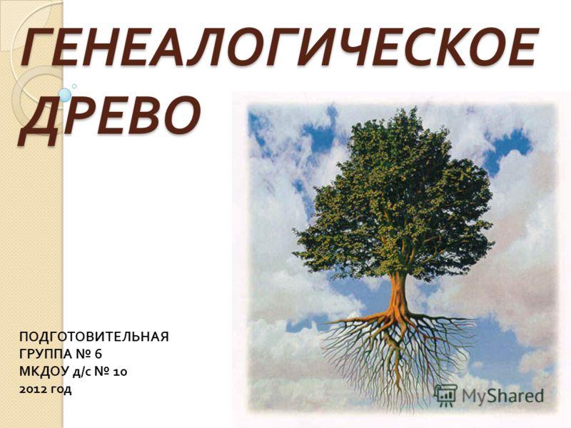 ГЕНЕАЛОГИЧЕСКОЕ ДРЕВО ПОДГОТОВИТЕЛЬНАЯ ГРУППА 6 МКДОУ д / с 10 2012 год
