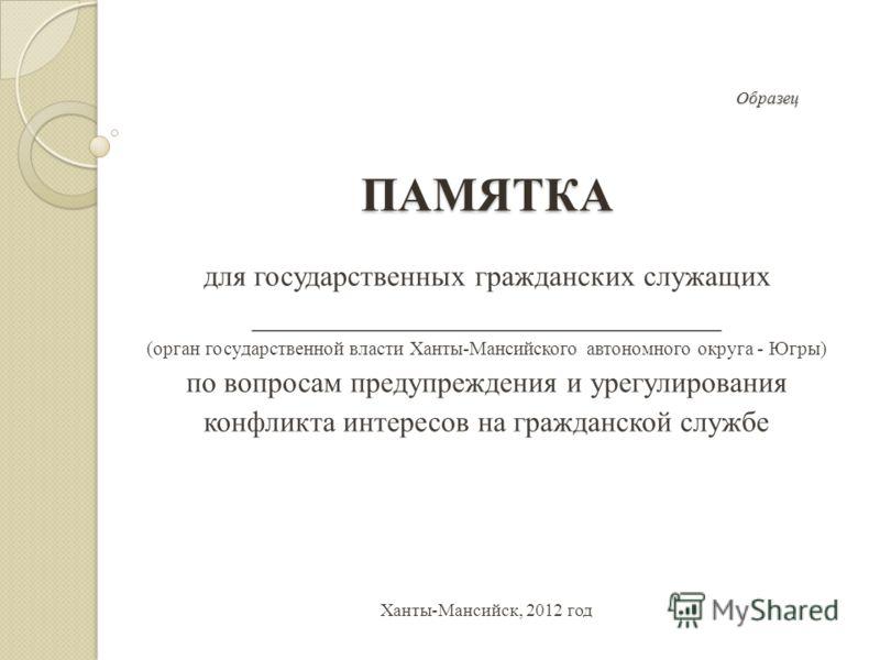 Образец ПАМЯТКА Образец ПАМЯТКА для государственных гражданских служащих ________________________________ (орган государственной власти Ханты-Мансийского автономного округа - Югры) по вопросам предупреждения и урегулирования конфликта интересов на гр