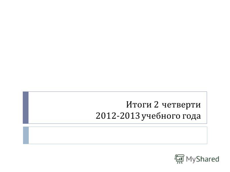 Итоги 2 четверти 2012-2013 учебного года