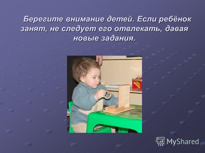 Берегите внимание детей. Если ребёнок занят, не следует его отвлекать, давая новые задания. Берегите внимание детей. Если ребёнок занят, не следует его отвлекать, давая новые задания.