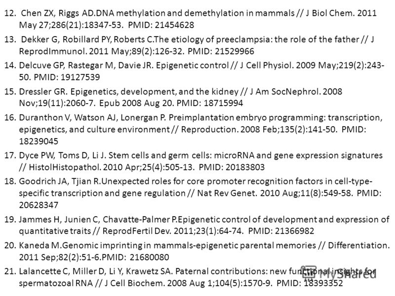 12. Chen ZX, Riggs AD.DNA methylation and demethylation in mammals // J Biol Chem. 2011 May 27;286(21):18347-53. PMID: 21454628 13. Dekker G, Robillard PY, Roberts C.The etiology of preeclampsia: the role of the father // J ReprodImmunol. 2011 May;89
