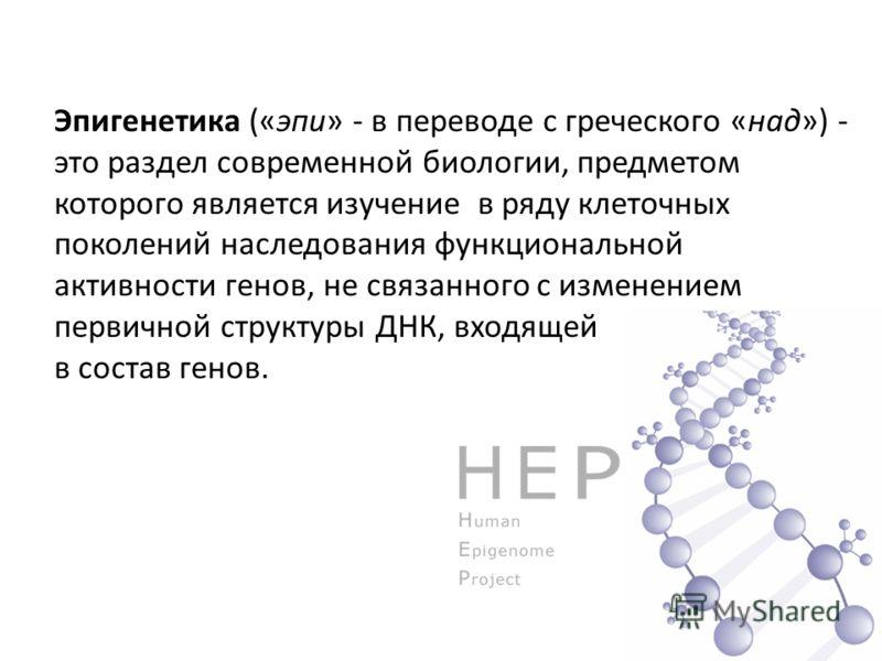 Эпигенетика («эпи» - в переводе с греческого «над») - это раздел современной биологии, предметом которого является изучение в ряду клеточных поколений наследования функциональной активности генов, не связанного с изменением первичной структуры ДНК, в