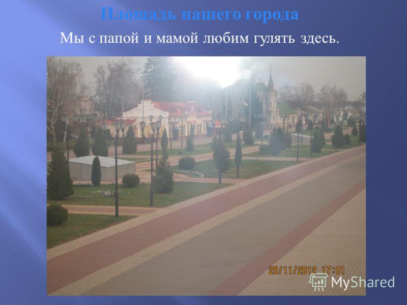 Площадь нашего города Мы с папой и мамой любим гулять здесь.