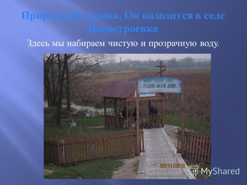 Природный родник. Он находится в селе Новостроевка Здесь мы набираем чистую и прозрачную воду.