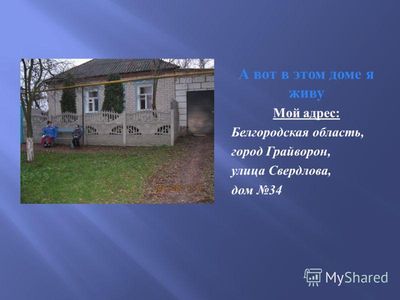 А вот в этом доме я живу Мой адрес : Белгородская область, город Грайворон, улица Свердлова, дом 34