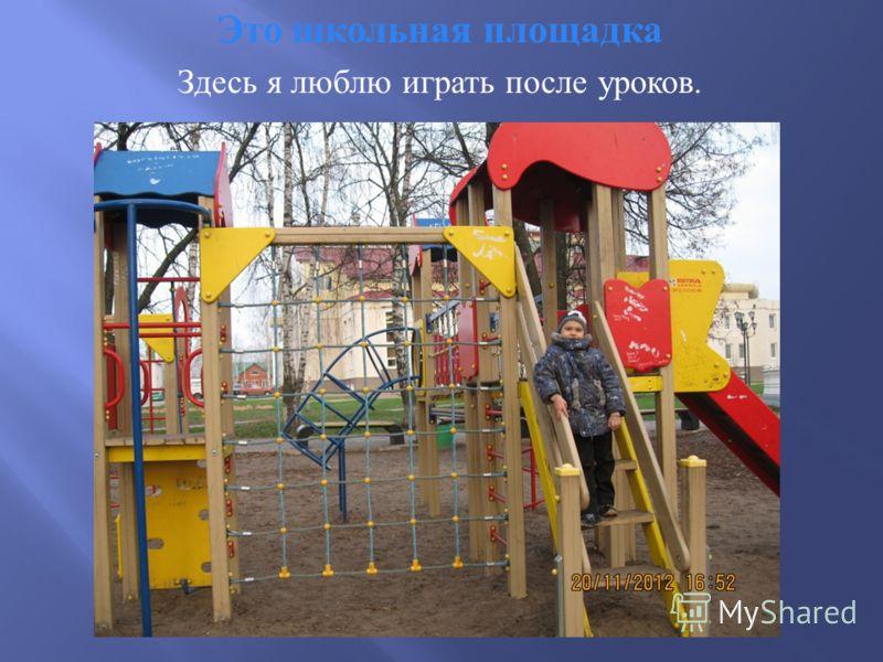 Это школьная площадка Здесь я люблю играть после уроков.