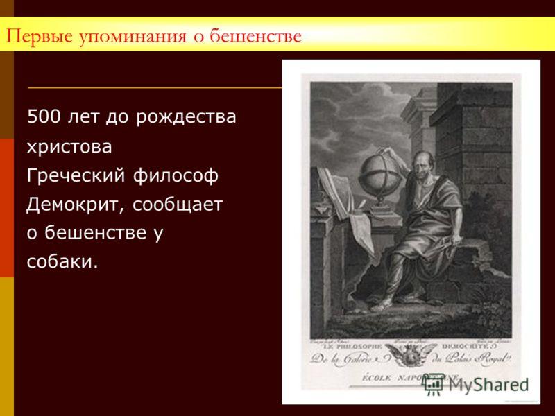 Первые упоминания о бешенстве 500 лет до рождества христова Греческий философ Демокрит, сообщает о бешенстве у собаки.