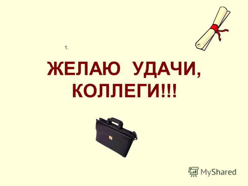 ЖЕЛАЮ УДАЧИ, КОЛЛЕГИ!!! 1.